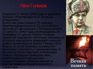 Лёня Голиков Родился 17 июня 1926 года в деревне Лукино. Участвовал в 27 боев