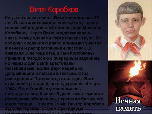 Витя Коробков Когда началась война, Вите исполнилось 12 лет. Он активно помог...