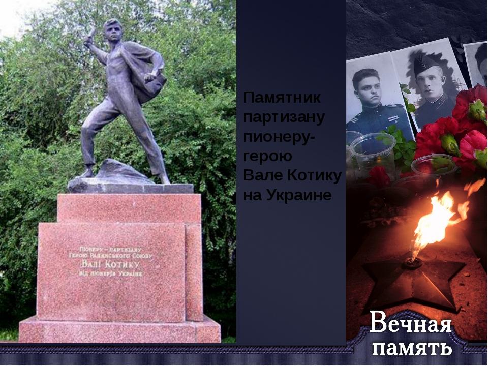 Памятник партизану пионеру- герою Вале Котику на Украине