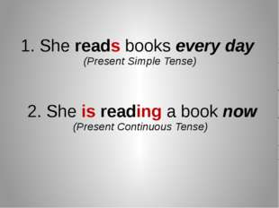 1. She reads books every day (Present Simple Tense) 2. She is reading a book