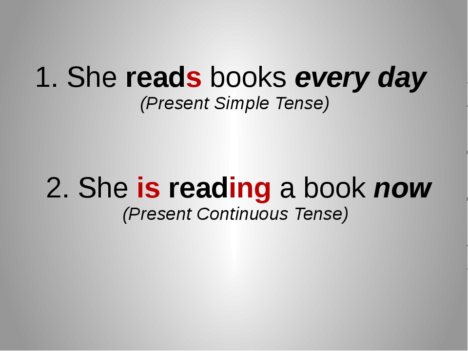 1. She reads books every day (Present Simple Tense) 2. She is reading a book...