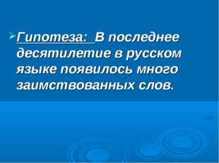 Гипотеза: В последнее десятилетие в русском языке появилось много заимствова