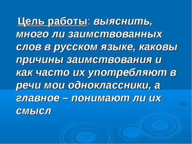 Цель работы: выяснить, много ли заимствованных слов в русском языке, каковы...