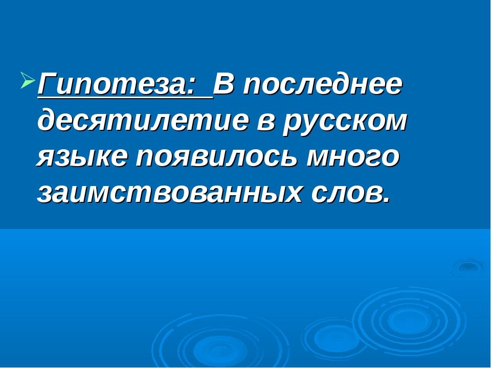 Гипотеза: В последнее десятилетие в русском языке появилось много заимствова...