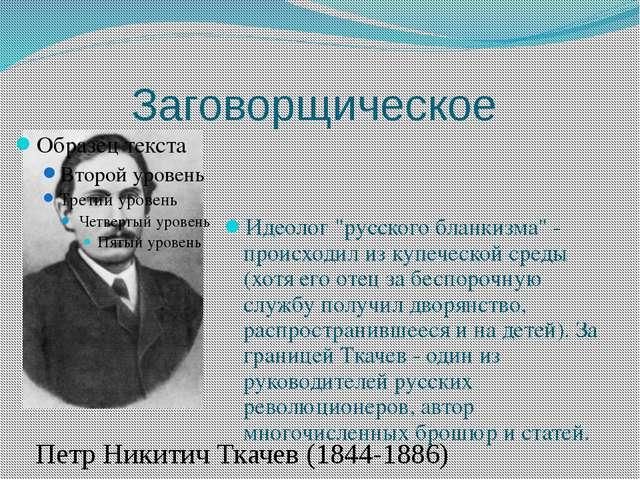 """Заговорщическое Идеолог """"русского бланкизма"""" - происходил из купеческой среды..."""