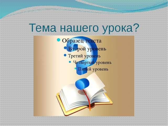 Тема нашего урока?