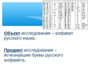 Объект исследования – алфавит русского языка. Предмет исследования – исчезнув