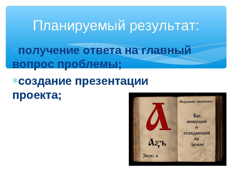 получение ответа на главный вопрос проблемы; создание презентации проекта; Пл...