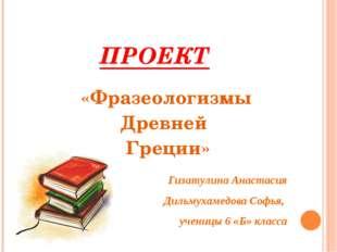 ПРОЕКТ «Фразеологизмы Древней Греции» Гизатулина Анастасия Дильмухамедова Соф