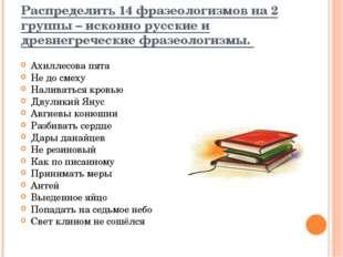 Распределить 14 фразеологизмов на 2 группы – исконно русские и древнегреческ
