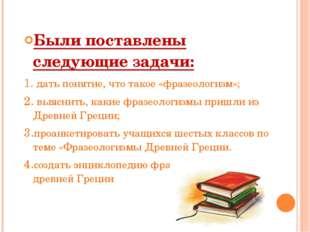 Были поставлены следующие задачи: 1.дать понятие, что такое «фразеологизм»;