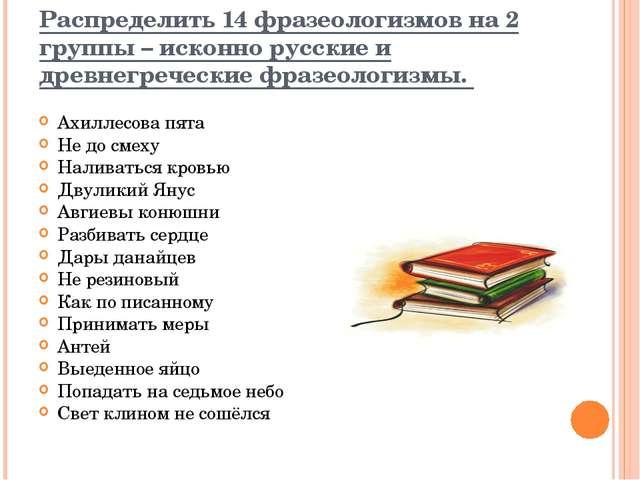 Распределить 14 фразеологизмов на 2 группы – исконно русские и древнегреческ...