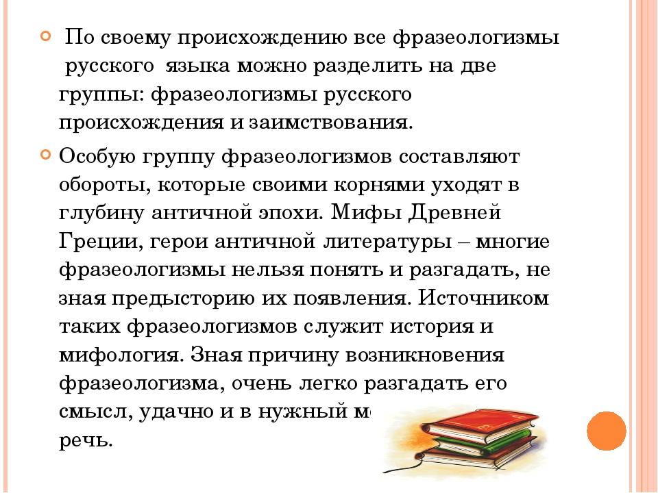 По своему происхождению все фразеологизмы русского языка можно разделить на...