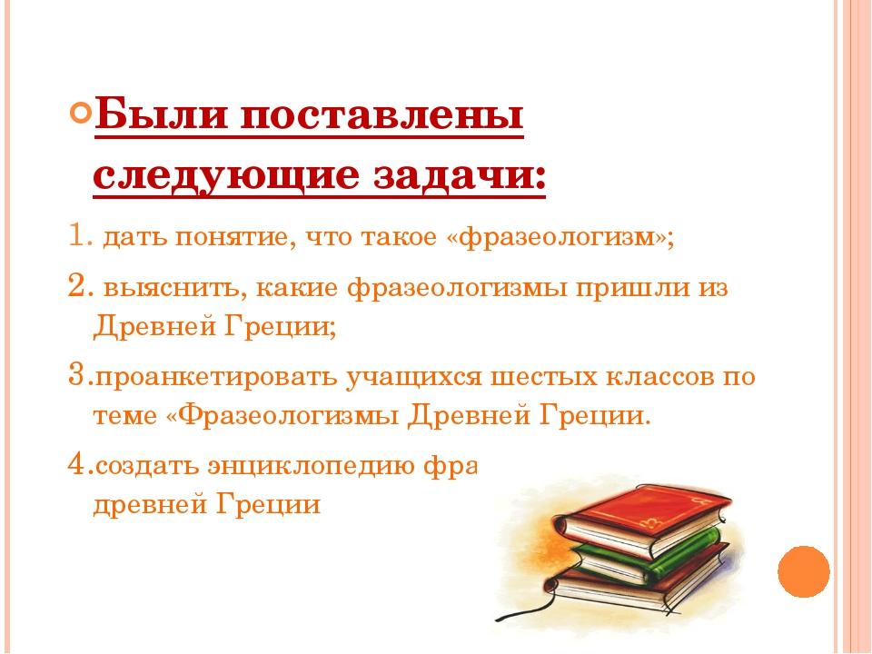 Были поставлены следующие задачи: 1.дать понятие, что такое «фразеологизм»;...