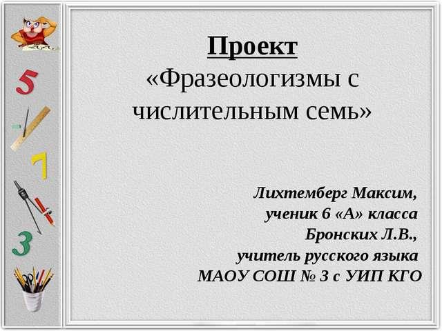 Проект «Фразеологизмы с числительным семь» Лихтемберг Максим, ученик 6 «А» кл...