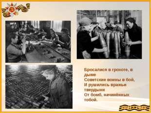 Бросалися в грохоте, в дыме Советские воины в бой, И рушились вражьи твердыни