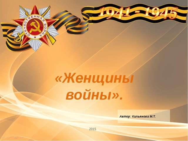 «Женщины войны». 2015 Автор: Кальянова М.Т.