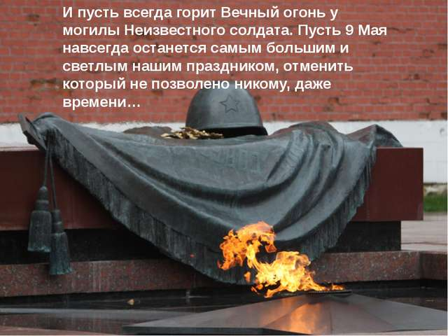 И пусть всегда горит Вечный огонь у могилы Неизвестного солдата. Пусть 9 Мая...