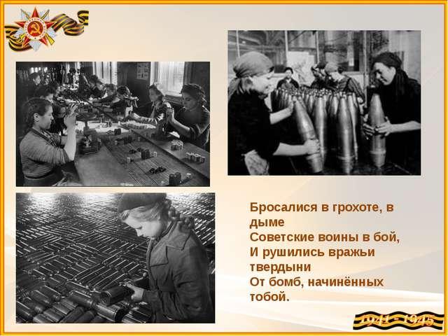 Бросалися в грохоте, в дыме Советские воины в бой, И рушились вражьи твердыни...