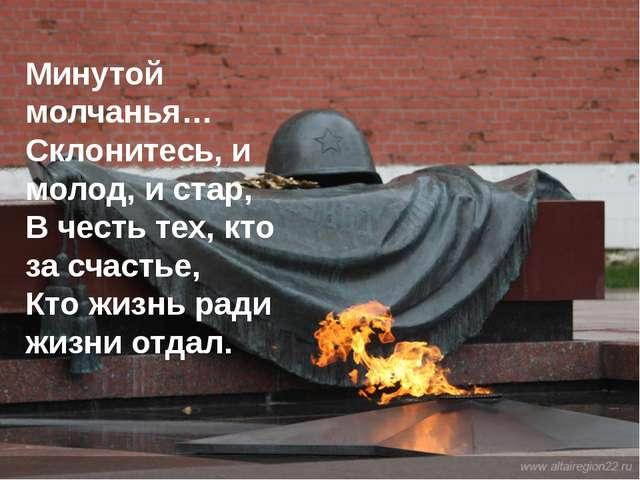 Минутой молчанья… Склонитесь, и молод, и стар, В честь тех, кто за счастье, К...