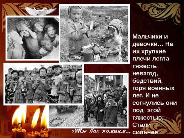 Мальчики и девочки… На их хрупкие плечи легла тяжесть невзгод, бедствий, горя...