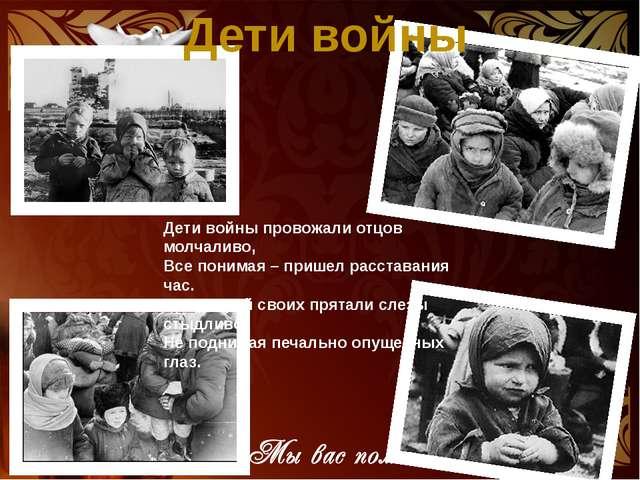 Дети войны Дети войны провожали отцов молчаливо, Все понимая – пришел расстав...