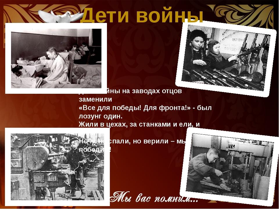 Дети войны Дети войны на заводах отцов заменили «Все для победы! Для фронта!»...