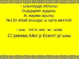 Қызылорда облысы Сырдария ауданы Ақжарма ауылы №130 Абай атындағы орта мектеб