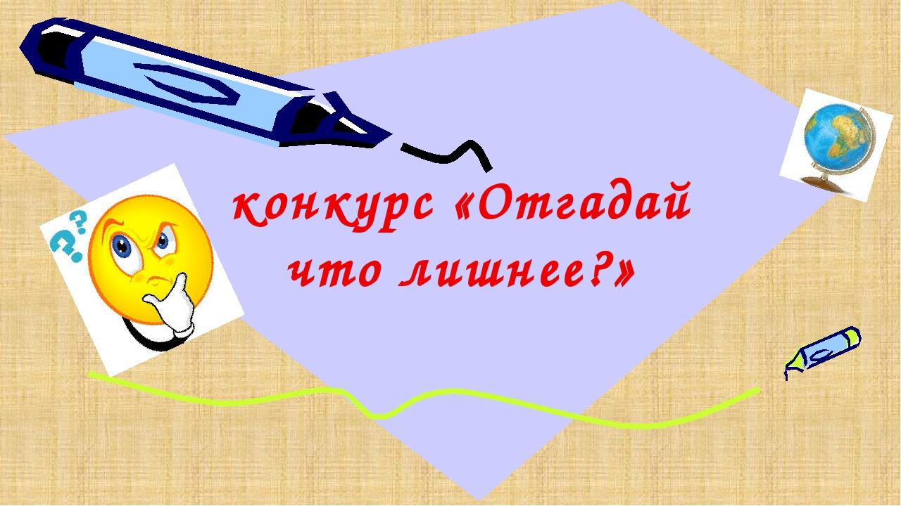 конкурс «Отгадай что лишнее?»