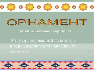 (от лат. оrnamentum – украшение) Это узор, основанный на повторе и чередован