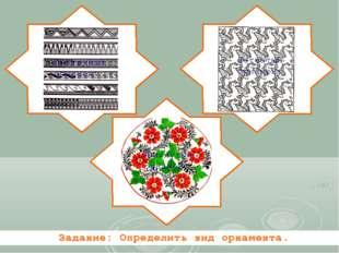Ленточный орнамент Сетчатый орнамент Замкнутый орнамент Задание: Определить в