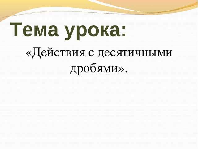 Тема урока: «Действия с десятичными дробями».