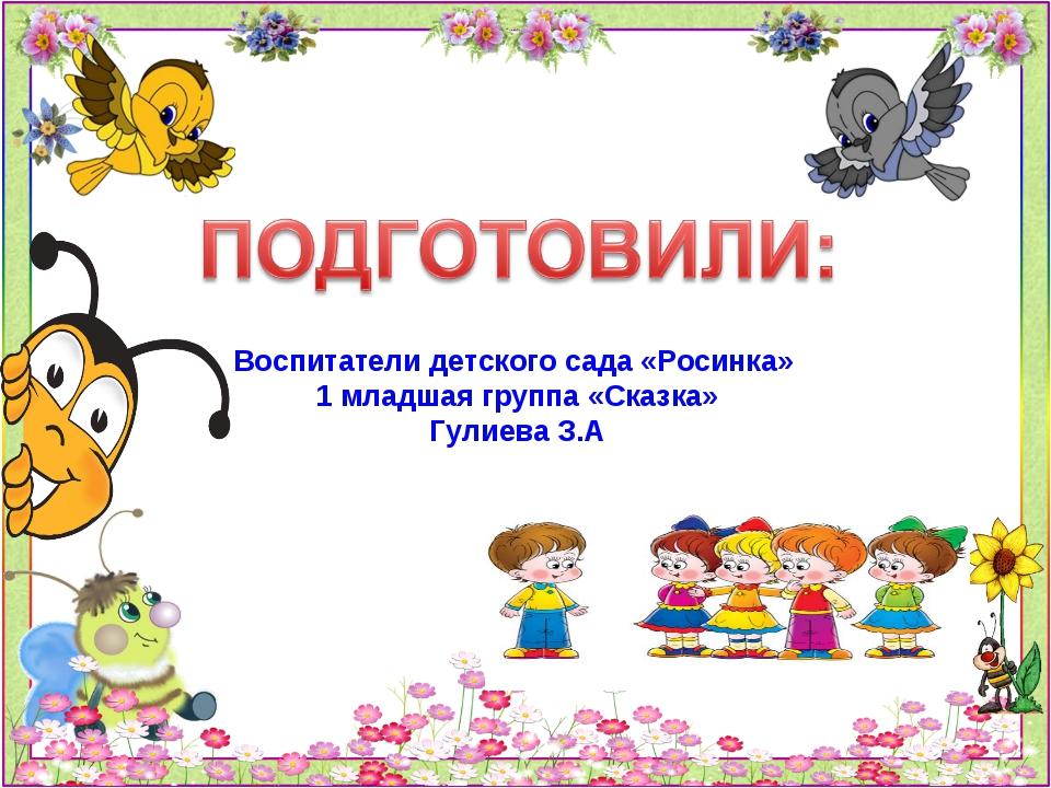 Воспитатели детского сада «Росинка» 1 младшая группа «Сказка» Гулиева З.А
