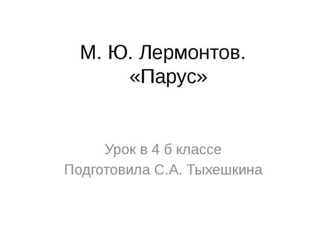 М. Ю. Лермонтов. «Парус» Урок в 4 б классе Подготовила С.А. Тыхешкина