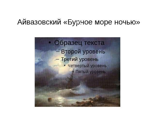 Айвазовский «Бурное море ночью» А