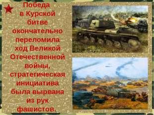 Победа в Курской битве окончательно переломила ход Великой Отечественной войн