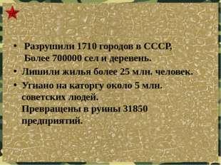 Разрушили 1710 городов в СССР, Более 700000 сел и деревень. Лишили жилья бол