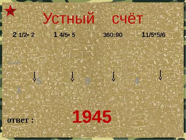 Устный счёт ответ : 1945 Ключ: 5 9 4 1  2 1/2• 2 1 4/5• 5 360:90 11/5*5/6