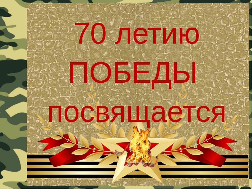 70 летию ПОБЕДЫ посвящается