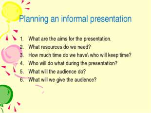 Planning an informal presentation What are the aims for the presentation. Wha