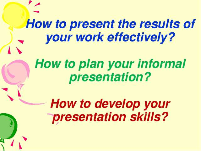 How to present the results of your work effectively? How to plan your informa...