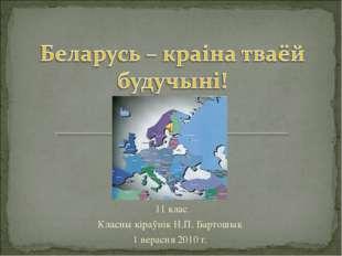 11 клас Класны кіраўнік Н.П. Бартошык 1 верасня 2010 г.