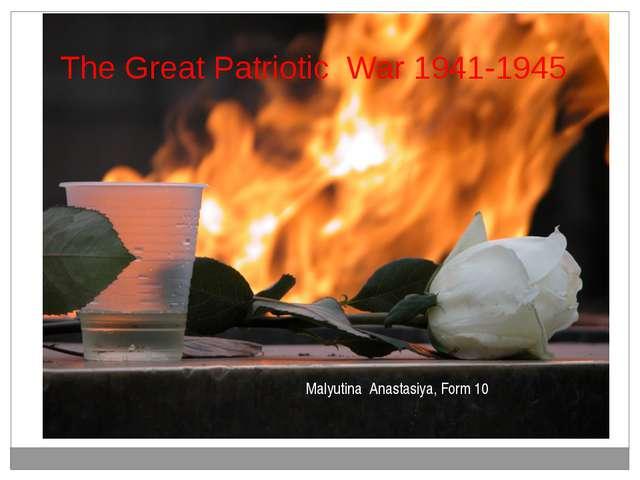 The Great Patriotic War 1941-1945 Malyutina Anastasiya, Form 10 уч-цы 10 клас...