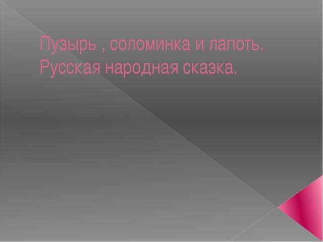 Пузырь , соломинка и лапоть. Русская народная сказка.
