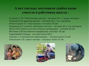 А вот сколько заготовили грибов наши учителя и работники школы . Русинчук А.