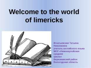 Welcome to the world of limericks Игнатьевская Татьяна Николаевна учитель анг