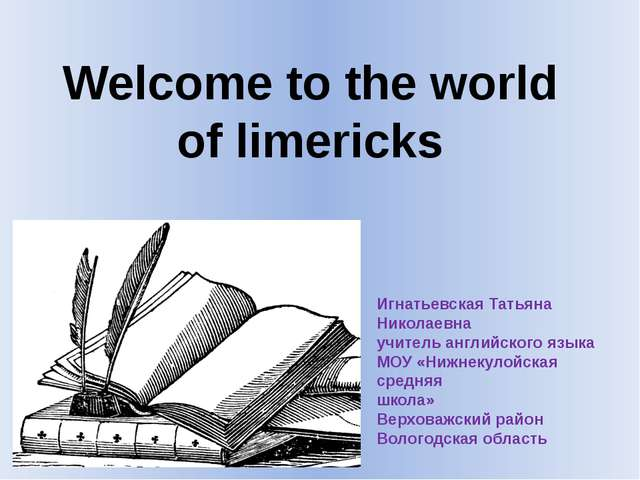 Welcome to the world of limericks Игнатьевская Татьяна Николаевна учитель анг...
