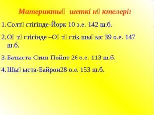 Материктың шеткі нүктелері: Солтүстігінде-Йорк 10 о.е. 142 ш.б. Оңтүстігінде
