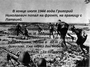 В конце июля 1944 года Григорий Николаевич попал на фронт, на границу с Латв