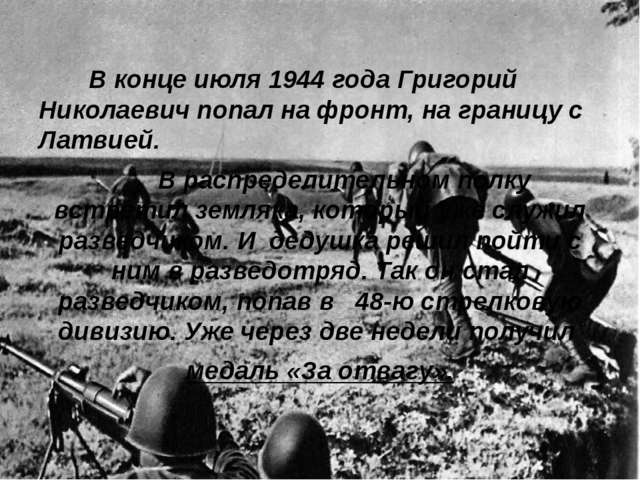 В конце июля 1944 года Григорий Николаевич попал на фронт, на границу с Латв...
